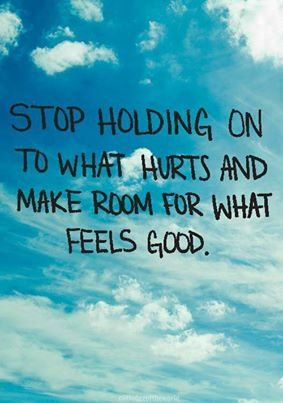 stop holding onto what hurts adn make room for what feels good